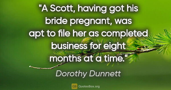 "Dorothy Dunnett quote: ""A Scott, having got his bride pregnant, was apt to file her as..."""