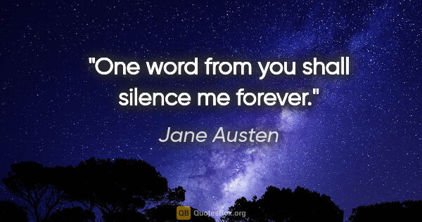 "Jane Austen quote: ""One word from you shall silence me forever."""