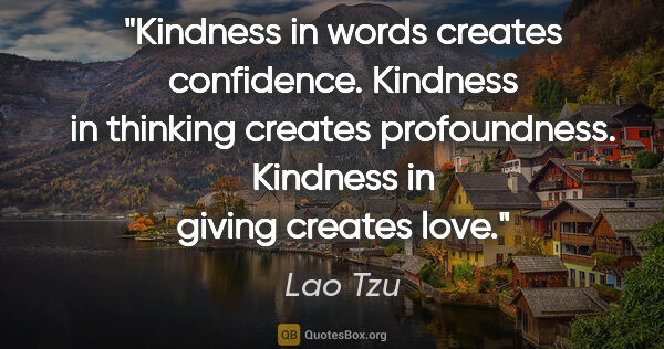 "Lao Tzu quote: ""Kindness in words creates confidence. Kindness in thinking..."""