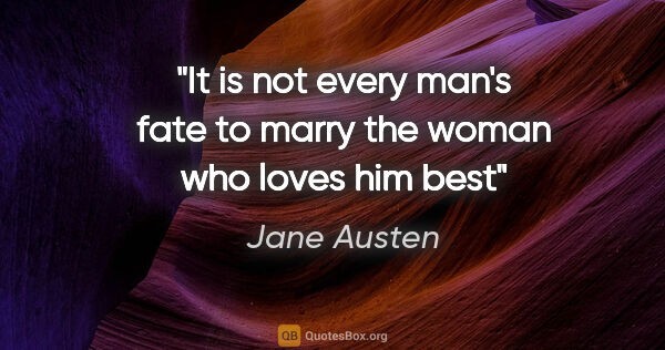 "Jane Austen quote: ""It is not every man's fate to marry the woman who loves him best"""