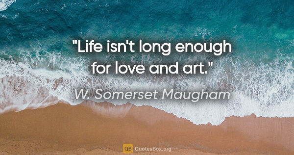 "W. Somerset Maugham quote: ""Life isn't long enough for love and art."""