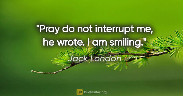 "Jack London quote: ""Pray do not interrupt me,"" he wrote. ""I am smiling."""