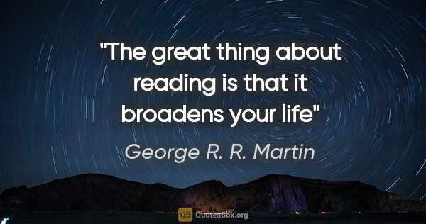 "George R. R. Martin quote: ""The great thing about reading is that it broadens your life"""