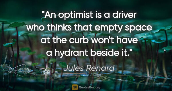 "Jules Renard quote: ""An optimist is a driver who thinks that empty space at the..."""