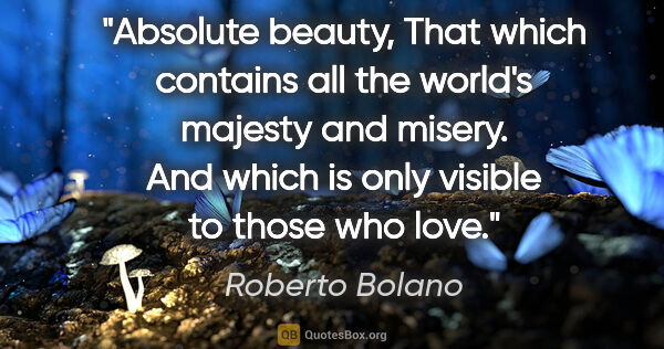 "Roberto Bolano quote: ""Absolute beauty, That which contains all the world's majesty..."""