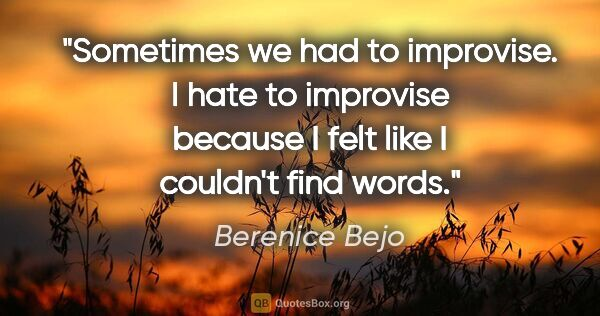 "Berenice Bejo quote: ""Sometimes we had to improvise. I hate to improvise because I..."""