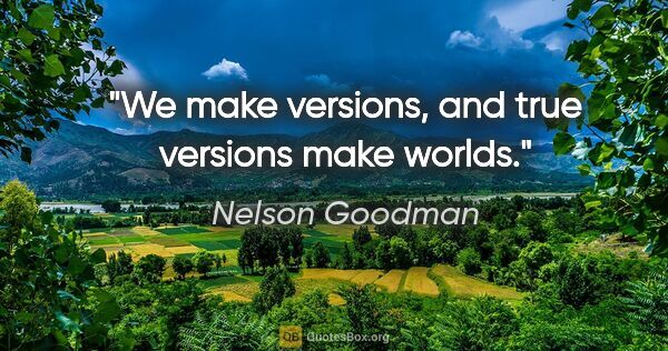 "Nelson Goodman quote: ""We make versions, and true versions make worlds."""