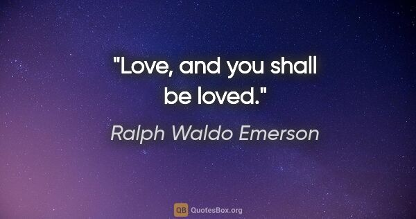 "Ralph Waldo Emerson quote: ""Love, and you shall be loved."""