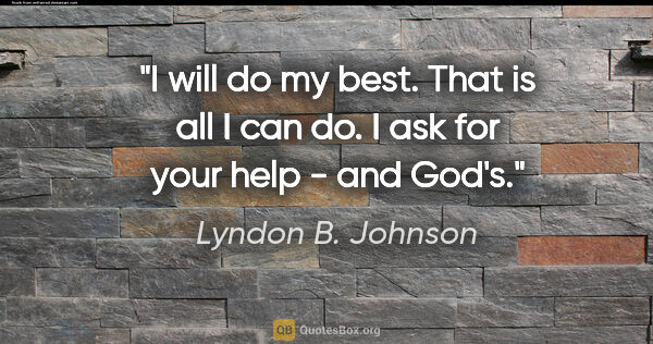 "Lyndon B. Johnson quote: ""I will do my best. That is all I can do. I ask for your help -..."""