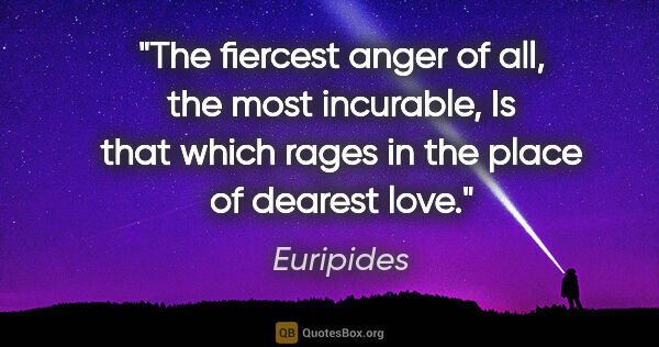"Euripides quote: ""The fiercest anger of all, the most incurable, Is that which..."""