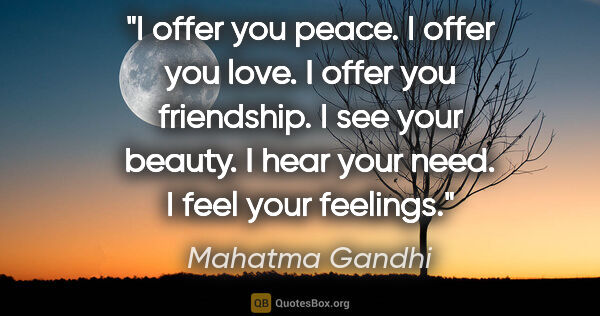 "Mahatma Gandhi quote: ""I offer you peace. I offer you love. I offer you friendship. I..."""