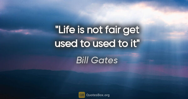 "Bill Gates quote: ""Life is not fair get used to used to it"""