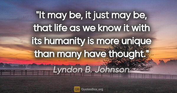 "Lyndon B. Johnson quote: ""It may be, it just may be, that life as we know it with its..."""