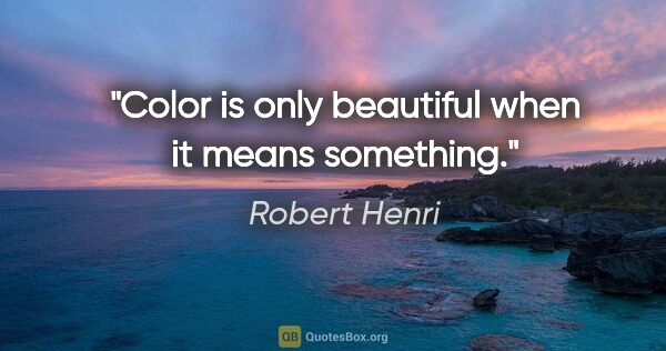 "Robert Henri quote: ""Color is only beautiful when it means something."""