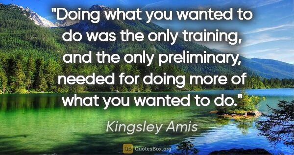 "Kingsley Amis quote: ""Doing what you wanted to do was the only training, and the..."""