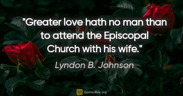 "Lyndon B. Johnson quote: ""Greater love hath no man than to attend the Episcopal Church..."""