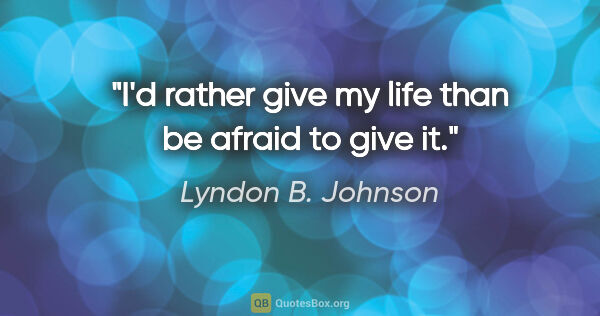 "Lyndon B. Johnson quote: ""I'd rather give my life than be afraid to give it."""