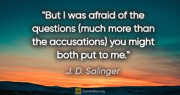 "J. D. Salinger quote: ""But I was afraid of the questions (much more than the..."""