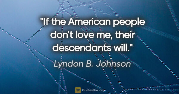 "Lyndon B. Johnson quote: ""If the American people don't love me, their descendants will."""