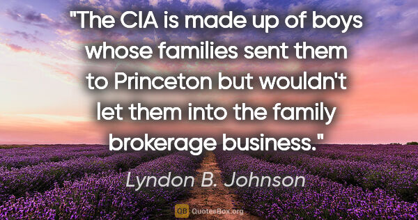 "Lyndon B. Johnson quote: ""The CIA is made up of boys whose families sent them to..."""