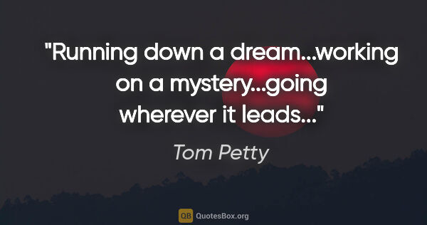 "Tom Petty quote: ""Running down a dream...working on a mystery...going wherever..."""
