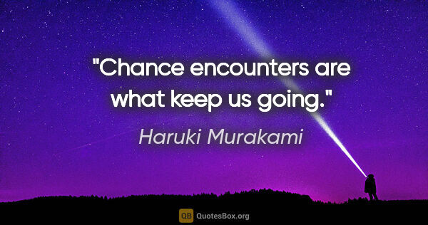"Haruki Murakami quote: ""Chance encounters are what keep us going."""
