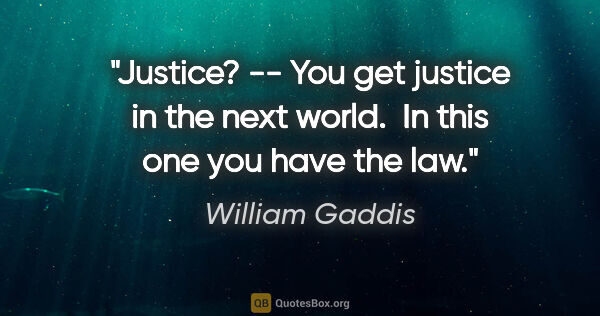 "William Gaddis quote: ""Justice? -- You get justice in the next world.  In this one..."""