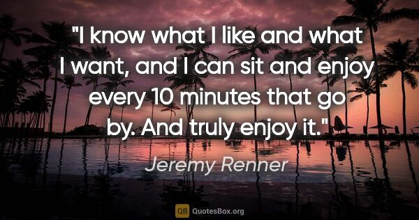 "Jeremy Renner quote: ""I know what I like and what I want, and I can sit and enjoy..."""