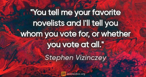 "Stephen Vizinczey quote: ""You tell me your favorite novelists and I'll tell you whom you..."""