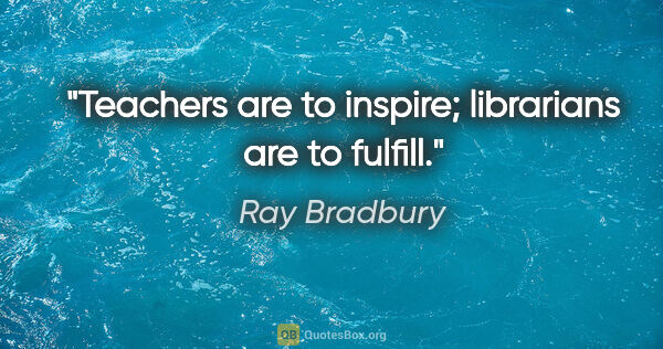 "Ray Bradbury quote: ""Teachers are to inspire; librarians are to fulfill."""