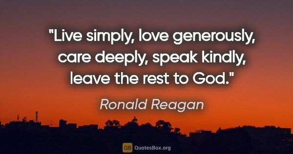 "Ronald Reagan quote: ""Live simply, love generously, care deeply, speak kindly, leave..."""