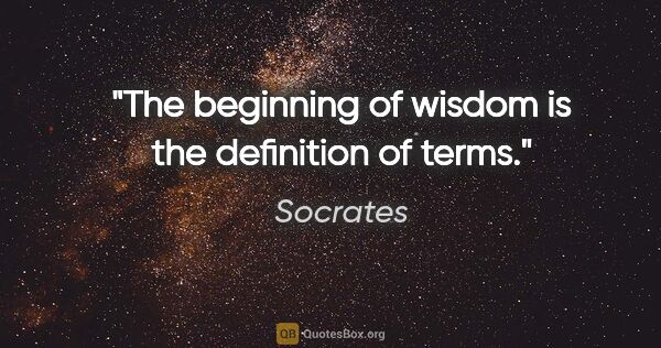 "Socrates quote: ""The beginning of wisdom is the definition of terms."""