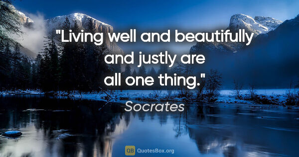 "Socrates quote: ""Living well and beautifully and justly are all one thing."""