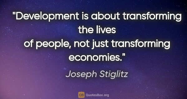 "Joseph Stiglitz quote: ""Development is about transforming the lives of people, not..."""