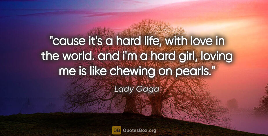 "Lady Gaga quote: ""cause it's a hard life, with love in the world. and i'm a hard..."""