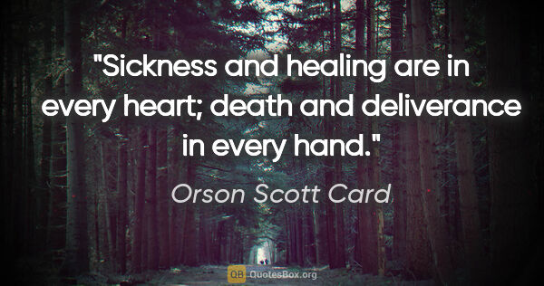 "Orson Scott Card quote: ""Sickness and healing are in every heart; death and deliverance..."""