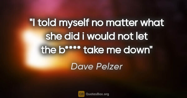 "Dave Pelzer quote: ""I told myself no matter what she did i would not let the b****..."""
