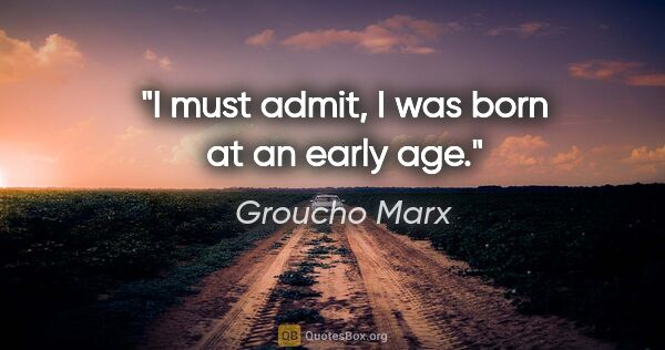 "Groucho Marx quote: ""I must admit, I was born at an early age."""