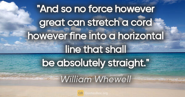 "William Whewell quote: ""And so no force however great can stretch a cord however fine..."""