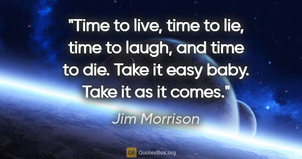 "Jim Morrison quote: ""Time to live, time to lie, time to laugh, and time to die...."""