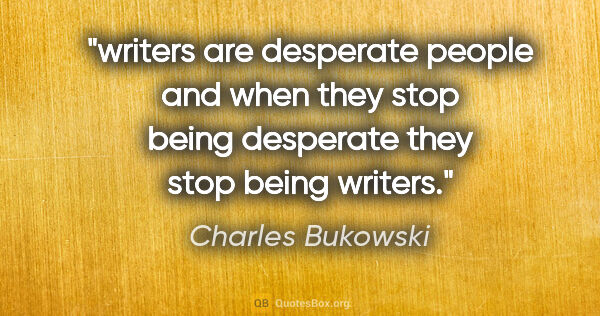 "Charles Bukowski quote: ""writers are desperate people and when they stop being..."""