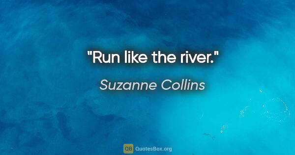 "Suzanne Collins quote: ""Run like the river."""