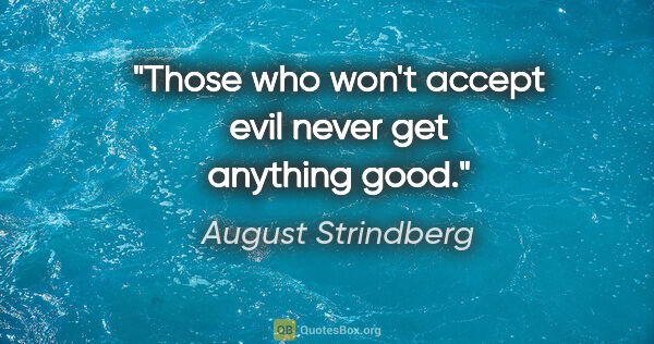 "August Strindberg quote: ""Those who won't accept evil never get anything good."""