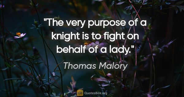 "Thomas Malory quote: ""The very purpose of a knight is to fight on behalf of a lady."""