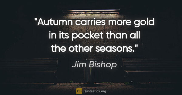 "Jim Bishop quote: ""Autumn carries more gold in its pocket than all the other..."""
