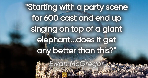 "Ewan McGregor quote: ""Starting with a party scene for 600 cast and end up singing on..."""