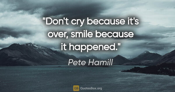 "Pete Hamill quote: ""Don't cry because it's over, smile because it happened."""