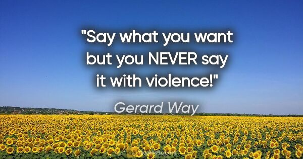 "Gerard Way quote: ""Say what you want but you NEVER say it with violence!"""