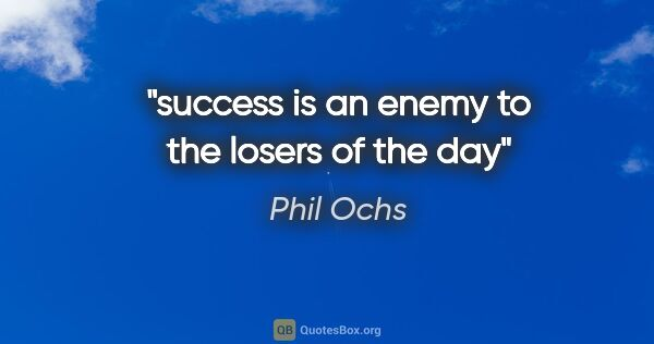 "Phil Ochs quote: ""success is an enemy to the losers of the day"""
