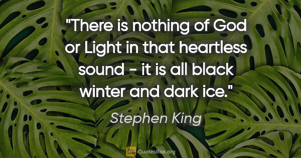 "Stephen King quote: ""There is nothing of God or Light in that heartless sound - it..."""